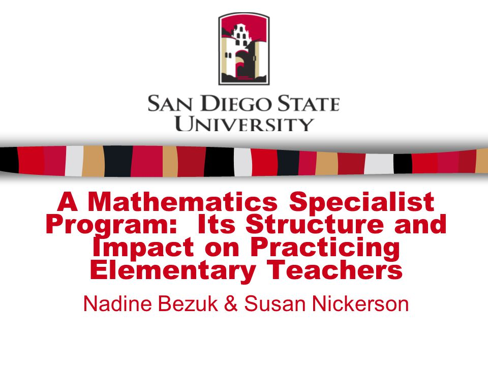 A Mathematics Specialist Program: Its Structure and Impact on Practicing Elementary Teachers Nadine Bezuk & Susan Nickerson