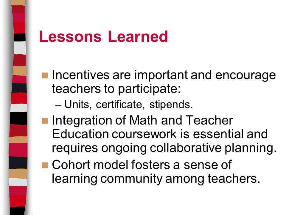 Lessons Learned Incentives are important and encourage teachers to participate: –Units, certificate, stipends.