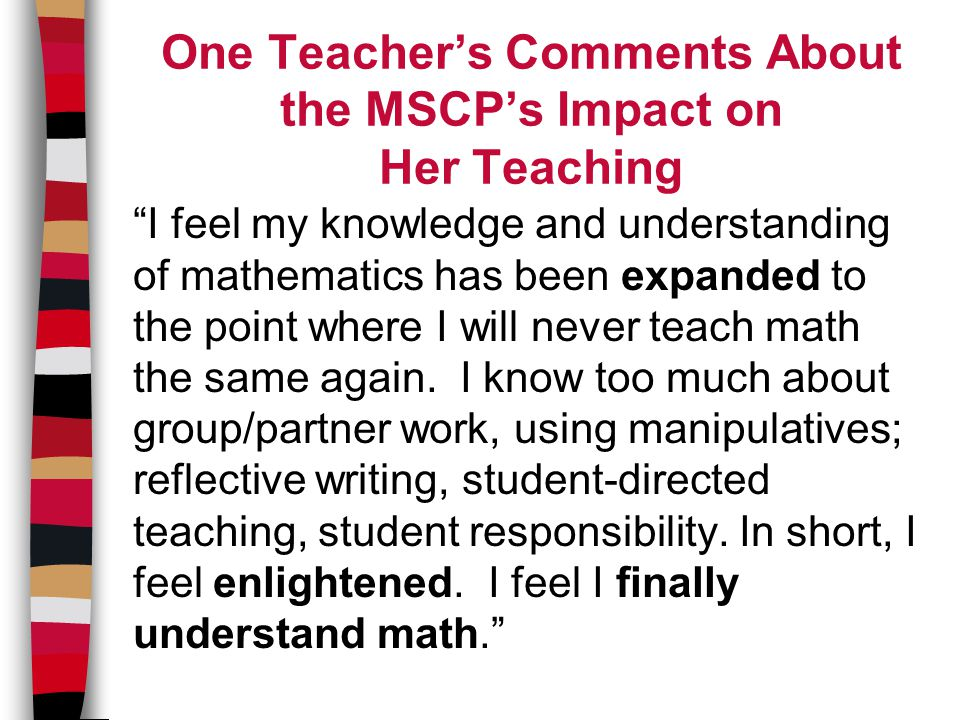One Teacher's Comments About the MSCP's Impact on Her Teaching I feel my knowledge and understanding of mathematics has been expanded to the point where I will never teach math the same again.