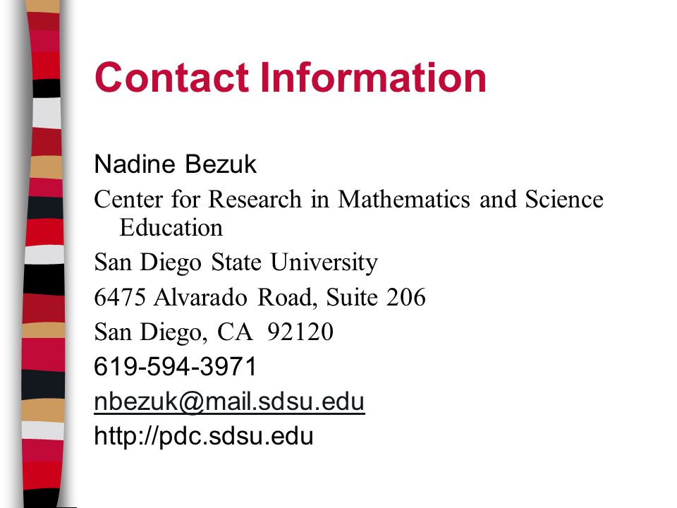 Contact Information Nadine Bezuk Center for Research in Mathematics and Science Education San Diego State University 6475 Alvarado Road, Suite 206 San Diego, CA