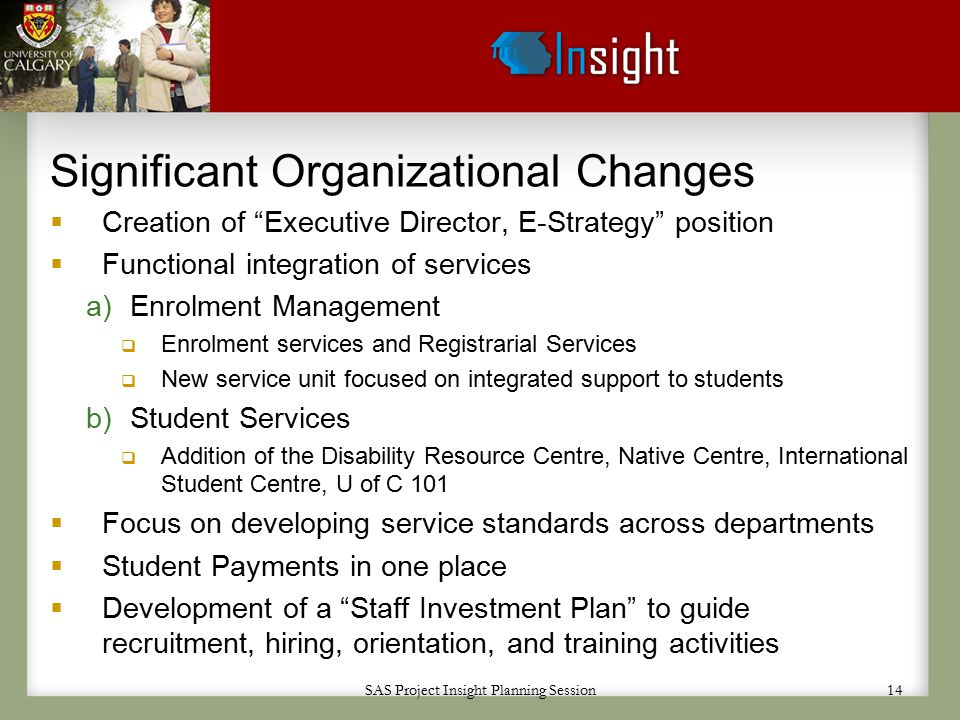 SAS Project Insight Planning Session 14 Significant Organizational Changes  Creation of Executive Director, E-Strategy position  Functional integration of services a)Enrolment Management  Enrolment services and Registrarial Services  New service unit focused on integrated support to students b)Student Services  Addition of the Disability Resource Centre, Native Centre, International Student Centre, U of C 101  Focus on developing service standards across departments  Student Payments in one place  Development of a Staff Investment Plan to guide recruitment, hiring, orientation, and training activities