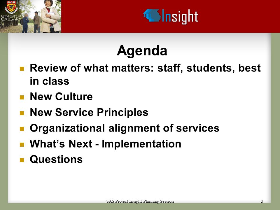 SAS Project Insight Planning Session 3 Agenda Review of what matters: staff, students, best in class New Culture New Service Principles Organizational alignment of services What's Next - Implementation Questions