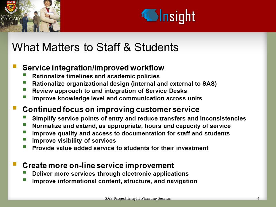 SAS Project Insight Planning Session 4 What Matters to Staff & Students  Service integration/improved workflow  Rationalize timelines and academic policies  Rationalize organizational design (internal and external to SAS)  Review approach to and integration of Service Desks  Improve knowledge level and communication across units  Continued focus on improving customer service  Simplify service points of entry and reduce transfers and inconsistencies  Normalize and extend, as appropriate, hours and capacity of service  Improve quality and access to documentation for staff and students  Improve visibility of services  Provide value added service to students for their investment  Create more on-line service improvement  Deliver more services through electronic applications  Improve informational content, structure, and navigation