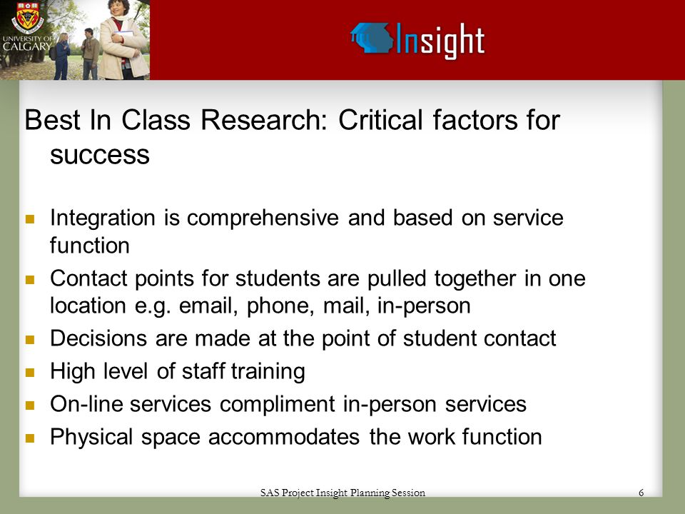 SAS Project Insight Planning Session 6 Best In Class Research: Critical factors for success Integration is comprehensive and based on service function Contact points for students are pulled together in one location e.g.