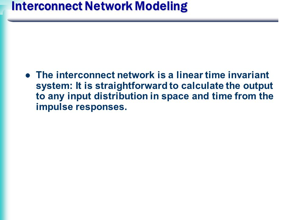 Interconnect Network Modeling The interconnect network is a linear time invariant system: It is straightforward to calculate the output to any input distribution in space and time from the impulse responses.