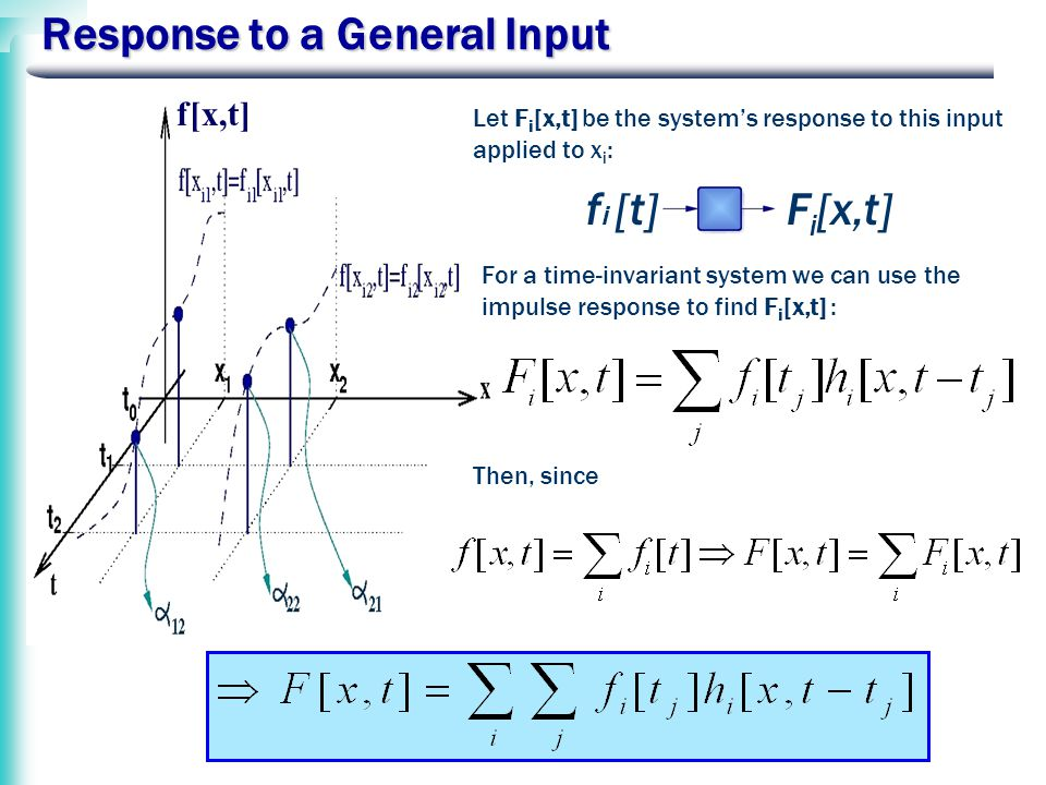 Response to a General Input f i [t]F i [x,t] f[x,t] Let F i [x,t] be the system's response to this input applied to x i : For a time-invariant system we can use the impulse response to find F i [x,t] : Then, since
