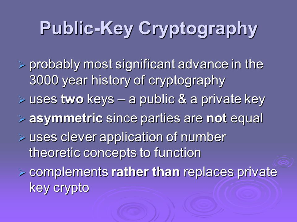 Public-Key Cryptography  probably most significant advance in the 3000 year history of cryptography  uses two keys – a public & a private key  asymmetric since parties are not equal  uses clever application of number theoretic concepts to function  complements rather than replaces private key crypto