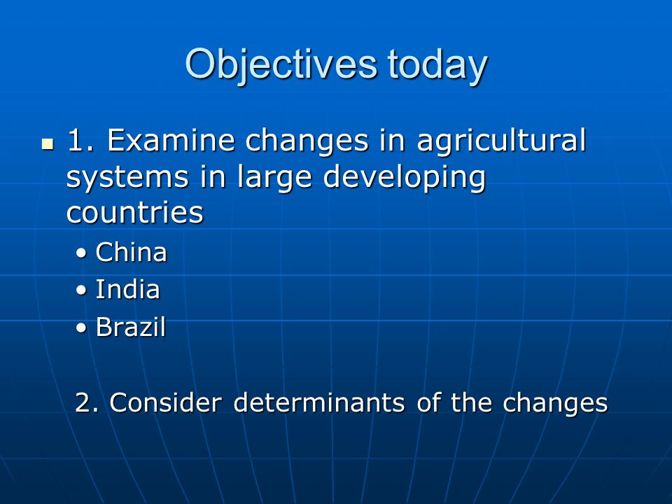 Objectives today 1. Examine changes in agricultural systems in large developing countries 1.