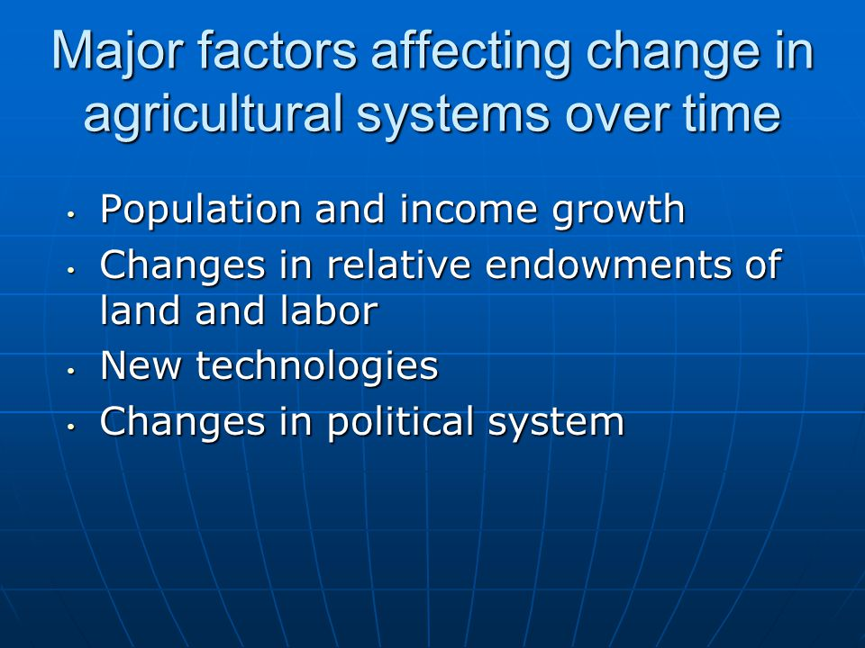 Major factors affecting change in agricultural systems over time Population and income growth Population and income growth Changes in relative endowments of land and labor Changes in relative endowments of land and labor New technologies New technologies Changes in political system Changes in political system