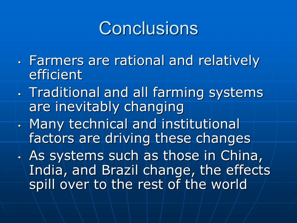 Conclusions Farmers are rational and relatively efficient Farmers are rational and relatively efficient Traditional and all farming systems are inevitably changing Traditional and all farming systems are inevitably changing Many technical and institutional factors are driving these changes Many technical and institutional factors are driving these changes As systems such as those in China, India, and Brazil change, the effects spill over to the rest of the world As systems such as those in China, India, and Brazil change, the effects spill over to the rest of the world