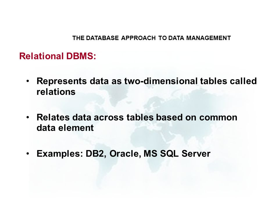 Relational DBMS: Represents data as two-dimensional tables called relations Relates data across tables based on common data element Examples: DB2, Oracle, MS SQL Server THE DATABASE APPROACH TO DATA MANAGEMENT