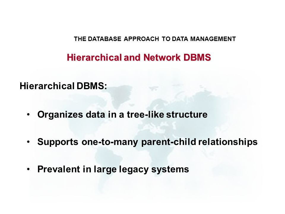 Hierarchical and Network DBMS Organizes data in a tree-like structure Supports one-to-many parent-child relationships Prevalent in large legacy systems THE DATABASE APPROACH TO DATA MANAGEMENT Hierarchical DBMS: