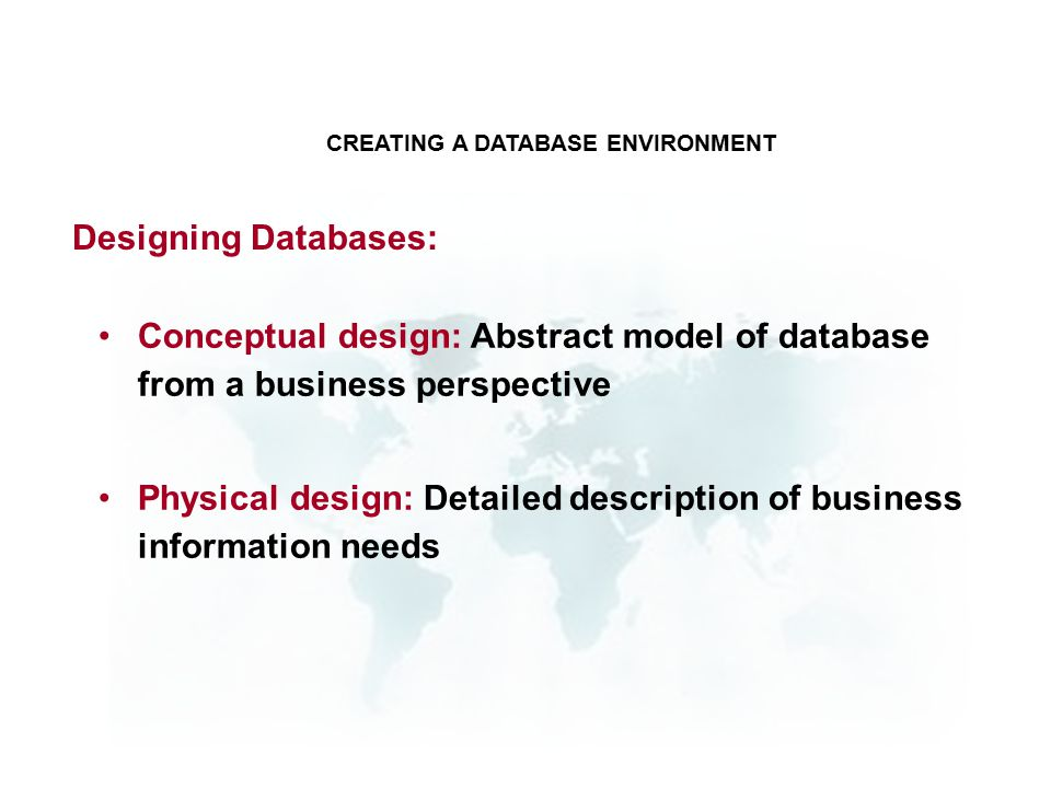 Conceptual design: Abstract model of database from a business perspective Physical design: Detailed description of business information needs CREATING A DATABASE ENVIRONMENT Designing Databases: