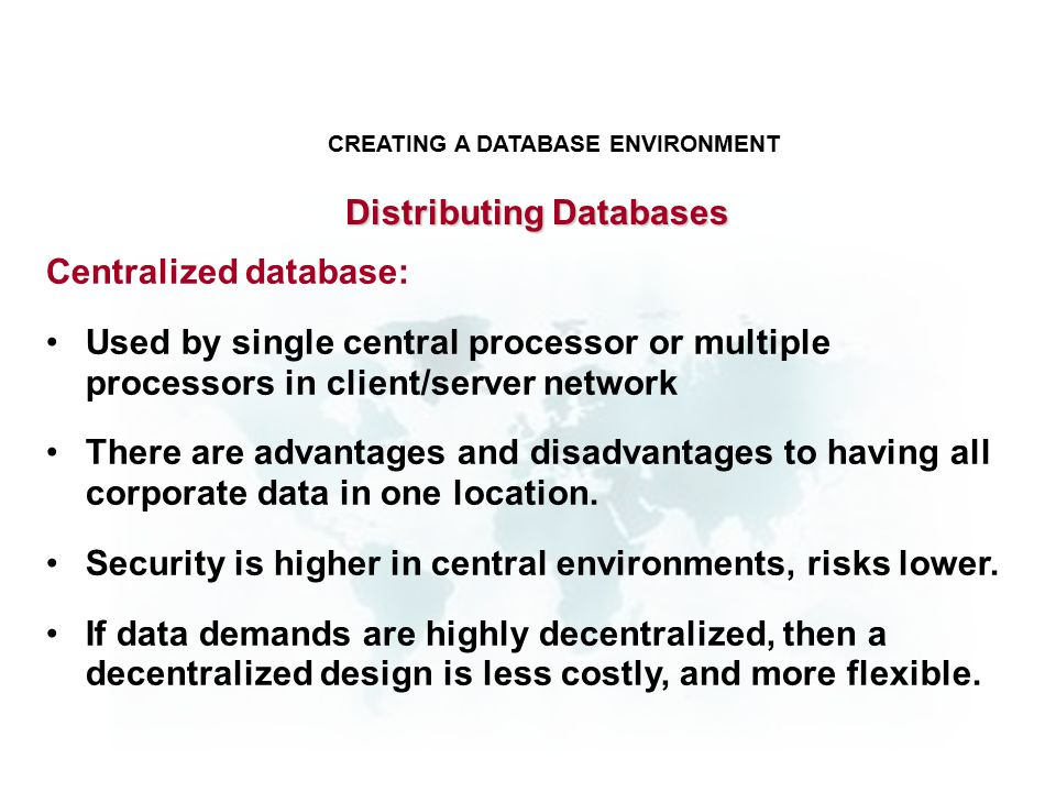 Centralized database: Used by single central processor or multiple processors in client/server network There are advantages and disadvantages to having all corporate data in one location.