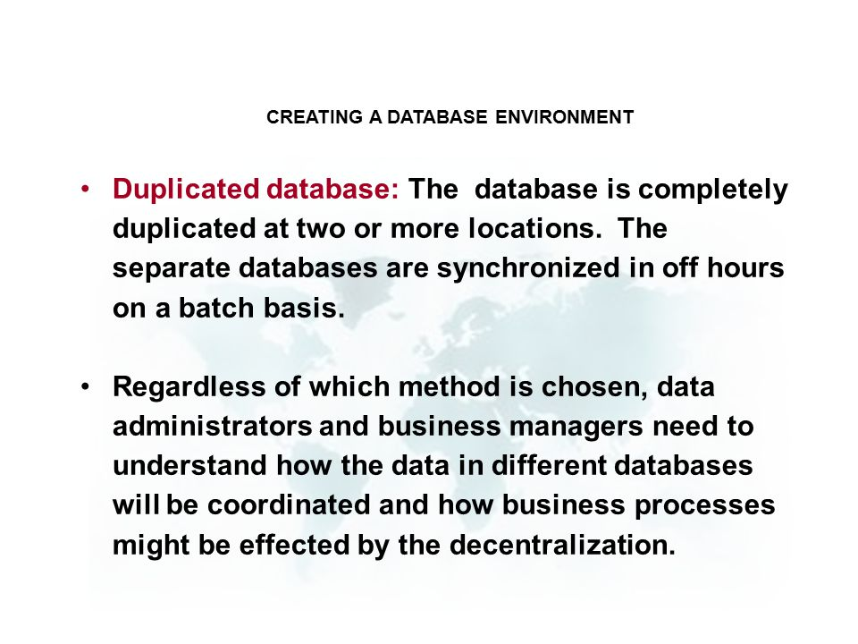 Duplicated database: The database is completely duplicated at two or more locations.