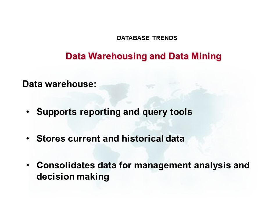 Data warehouse: Supports reporting and query tools Stores current and historical data Consolidates data for management analysis and decision making DATABASE TRENDS Data Warehousing and Data Mining