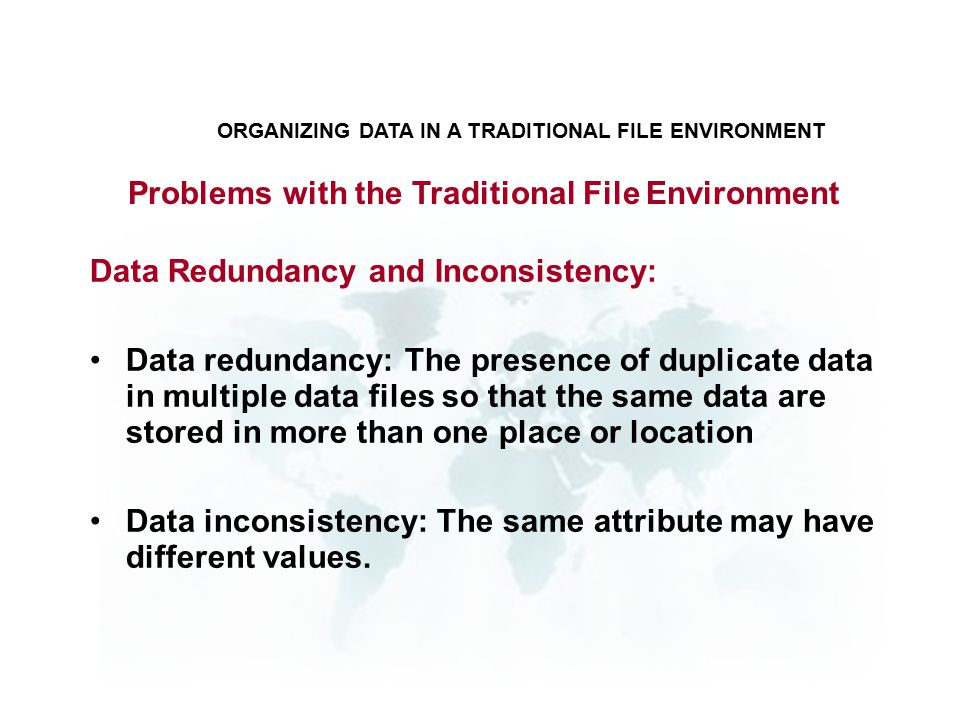 Problems with the Traditional File Environment Data Redundancy and Inconsistency: Data redundancy: The presence of duplicate data in multiple data files so that the same data are stored in more than one place or location Data inconsistency: The same attribute may have different values.