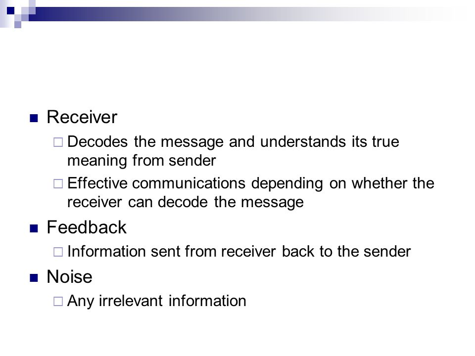 Receiver  Decodes the message and understands its true meaning from sender  Effective communications depending on whether the receiver can decode the message Feedback  Information sent from receiver back to the sender Noise  Any irrelevant information
