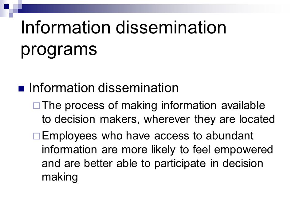 Information dissemination programs Information dissemination  The process of making information available to decision makers, wherever they are located  Employees who have access to abundant information are more likely to feel empowered and are better able to participate in decision making