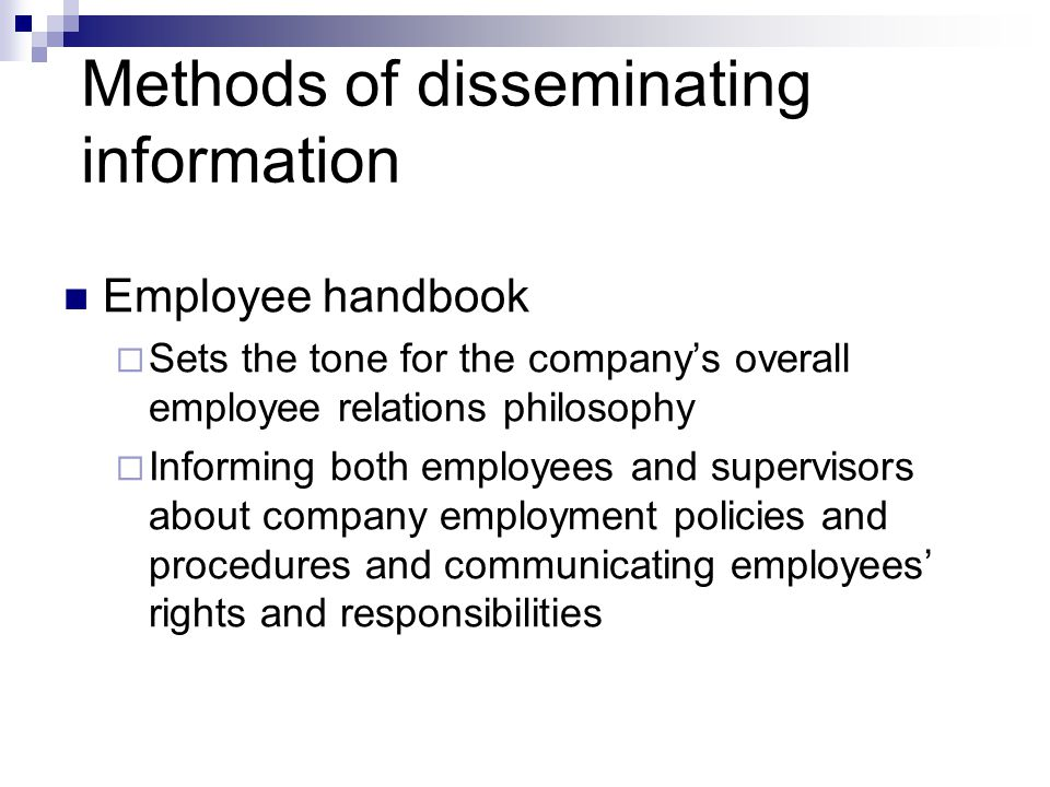 Methods of disseminating information Employee handbook  Sets the tone for the company's overall employee relations philosophy  Informing both employees and supervisors about company employment policies and procedures and communicating employees' rights and responsibilities
