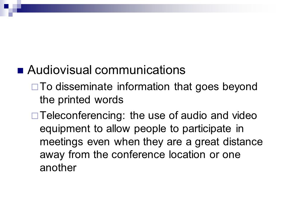 Audiovisual communications  To disseminate information that goes beyond the printed words  Teleconferencing: the use of audio and video equipment to allow people to participate in meetings even when they are a great distance away from the conference location or one another