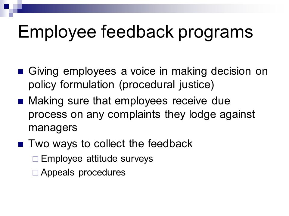 Employee feedback programs Giving employees a voice in making decision on policy formulation (procedural justice) Making sure that employees receive due process on any complaints they lodge against managers Two ways to collect the feedback  Employee attitude surveys  Appeals procedures