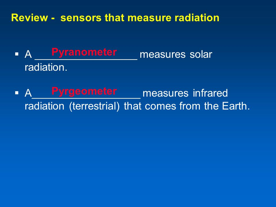 Review - sensors that measure radiation  A _________________ measures solar radiation.