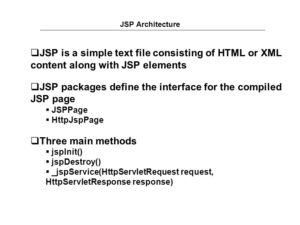 JSP Architecture  JSP is a simple text file consisting of HTML or XML content along with JSP elements  JSP packages define the interface for the compiled JSP page  JSPPage  HttpJspPage  Three main methods  jspInit()  jspDestroy()  _jspService(HttpServletRequest request, HttpServletResponse response)
