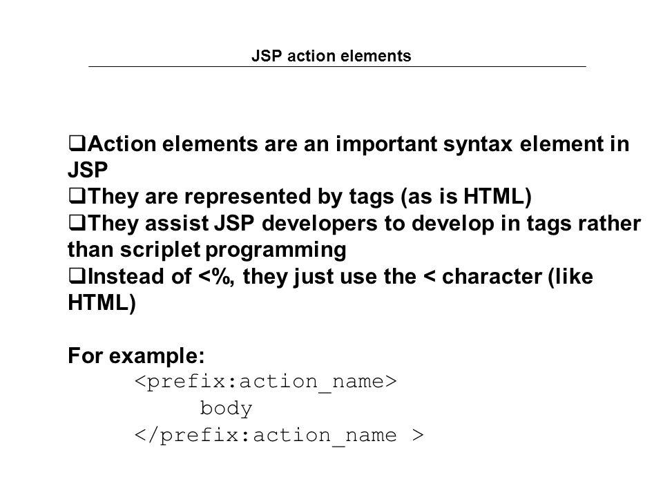 JSP action elements  Action elements are an important syntax element in JSP  They are represented by tags (as is HTML)  They assist JSP developers to develop in tags rather than scriplet programming  Instead of <%, they just use the < character (like HTML) For example: body