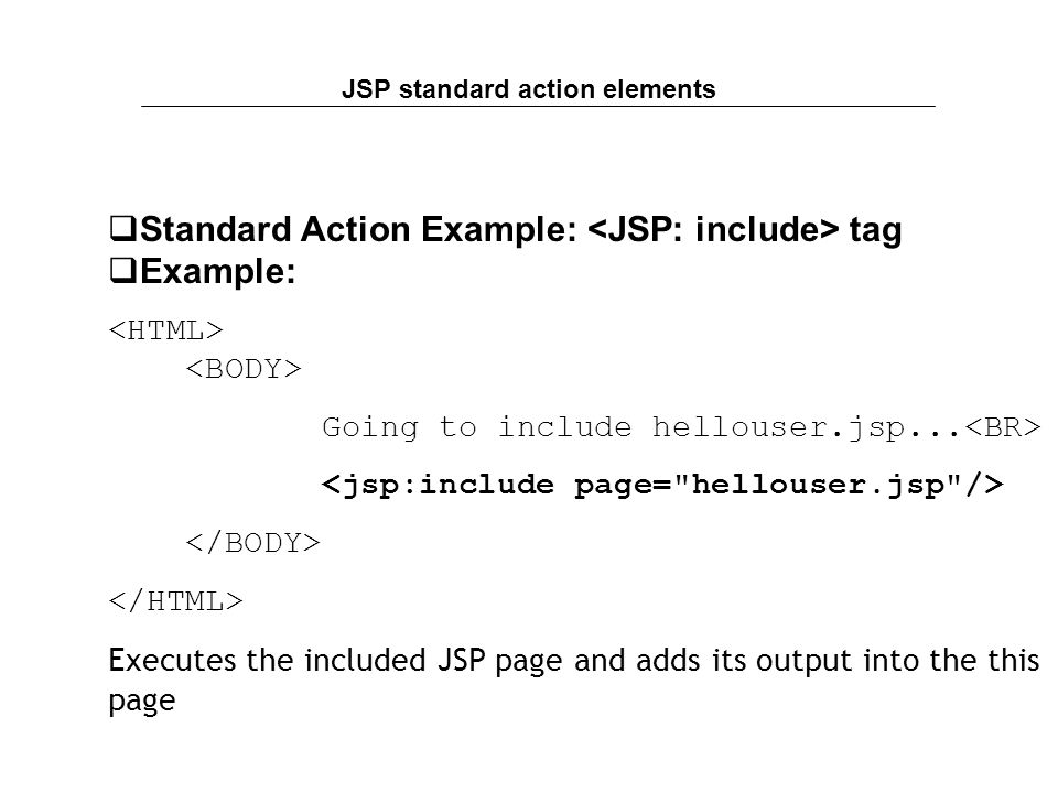 JSP standard action elements  Standard Action Example: tag  Example: Going to include hellouser.jsp...
