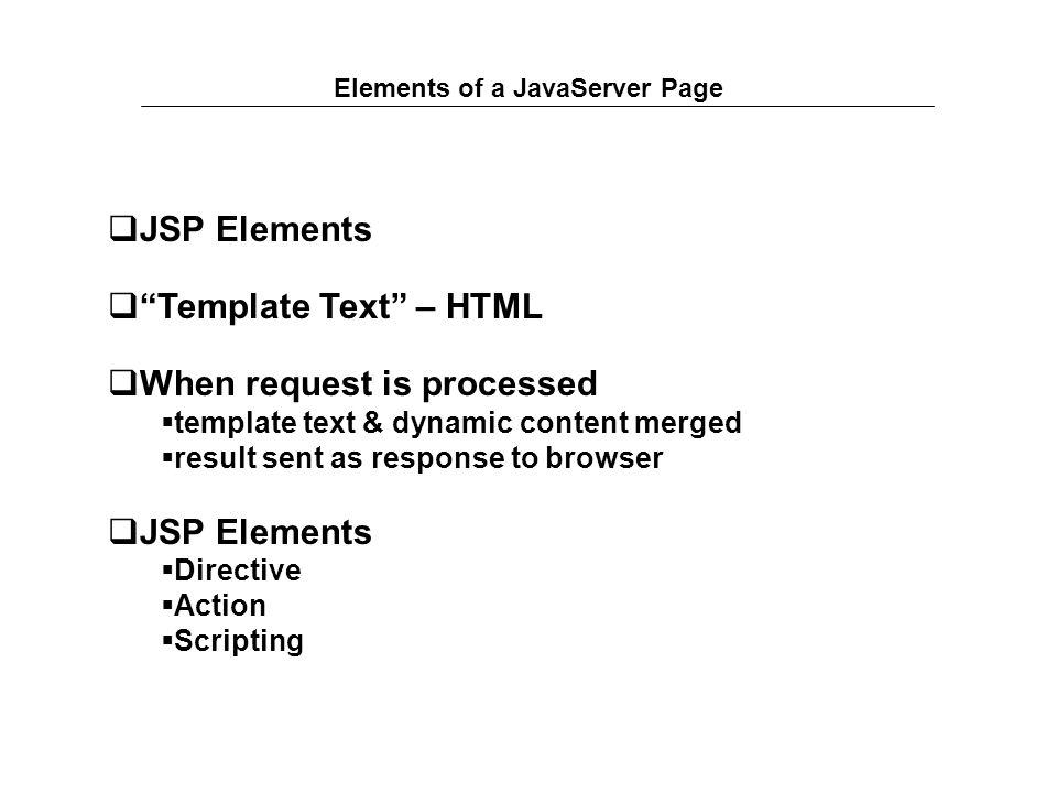 Elements of a JavaServer Page  JSP Elements  Template Text – HTML  When request is processed  template text & dynamic content merged  result sent as response to browser  JSP Elements  Directive  Action  Scripting