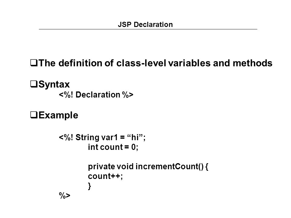 JSP Declaration  The definition of class-level variables and methods  Syntax  Example <%.
