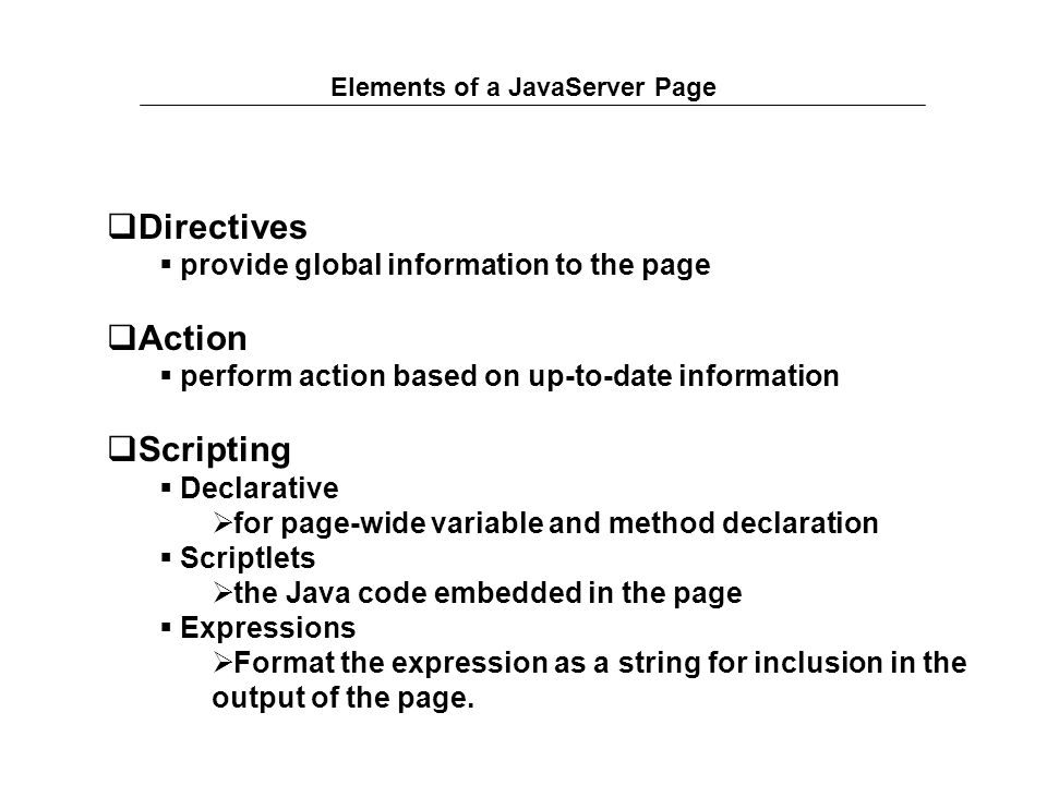 Elements of a JavaServer Page  Directives  provide global information to the page  Action  perform action based on up-to-date information  Scripting  Declarative  for page-wide variable and method declaration  Scriptlets  the Java code embedded in the page  Expressions  Format the expression as a string for inclusion in the output of the page.
