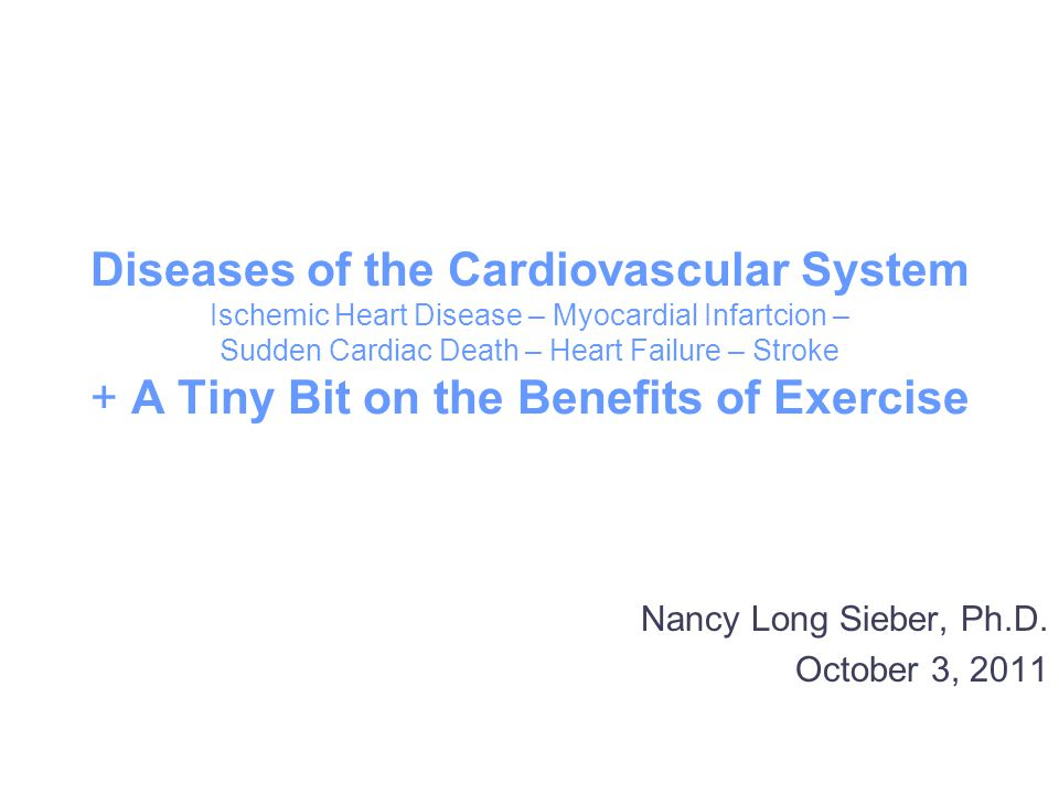 Diseases of the Cardiovascular System Ischemic Heart Disease – Myocardial Infartcion – Sudden Cardiac Death – Heart Failure – Stroke + A Tiny Bit on the Benefits of Exercise Nancy Long Sieber, Ph.D.