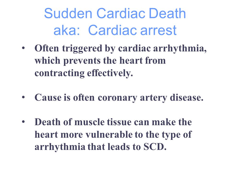 Sudden Cardiac Death aka: Cardiac arrest Often triggered by cardiac arrhythmia, which prevents the heart from contracting effectively.