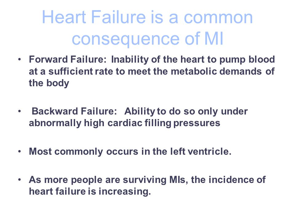 Heart Failure is a common consequence of MI Forward Failure: Inability of the heart to pump blood at a sufficient rate to meet the metabolic demands of the body Backward Failure: Ability to do so only under abnormally high cardiac filling pressures Most commonly occurs in the left ventricle.