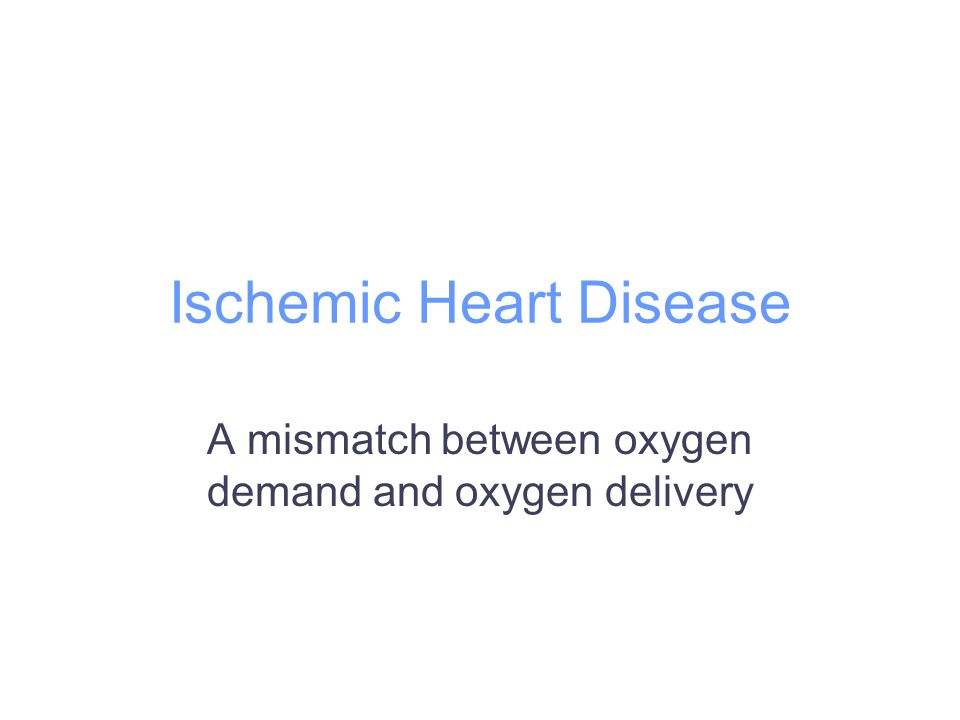 Ischemic Heart Disease A mismatch between oxygen demand and oxygen delivery