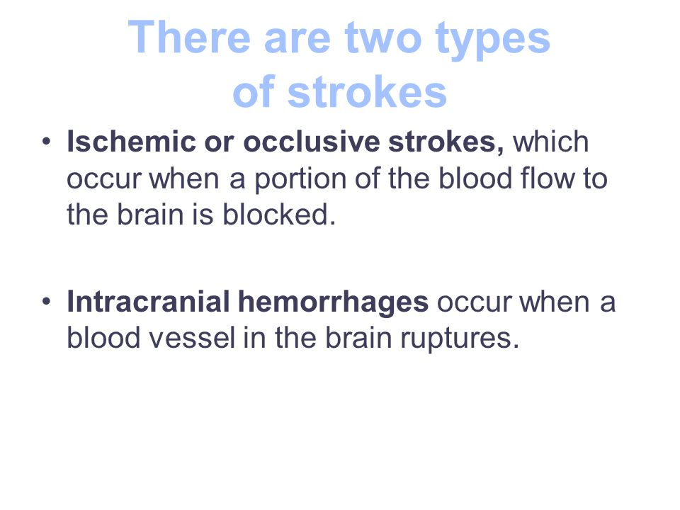 There are two types of strokes Ischemic or occlusive strokes, which occur when a portion of the blood flow to the brain is blocked.