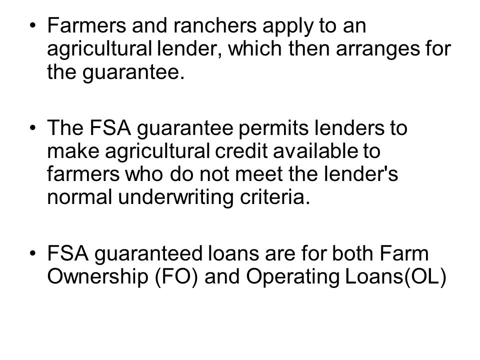 Farmers and ranchers apply to an agricultural lender, which then arranges for the guarantee.