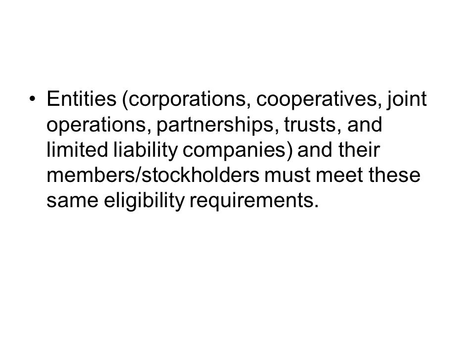 Entities (corporations, cooperatives, joint operations, partnerships, trusts, and limited liability companies) and their members/stockholders must meet these same eligibility requirements.
