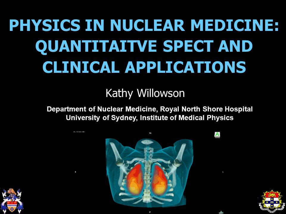 PHYSICS IN NUCLEAR MEDICINE: QUANTITAITVE SPECT AND CLINICAL APPLICATIONS Kathy Willowson Department of Nuclear Medicine, Royal North Shore Hospital University of Sydney, Institute of Medical Physics