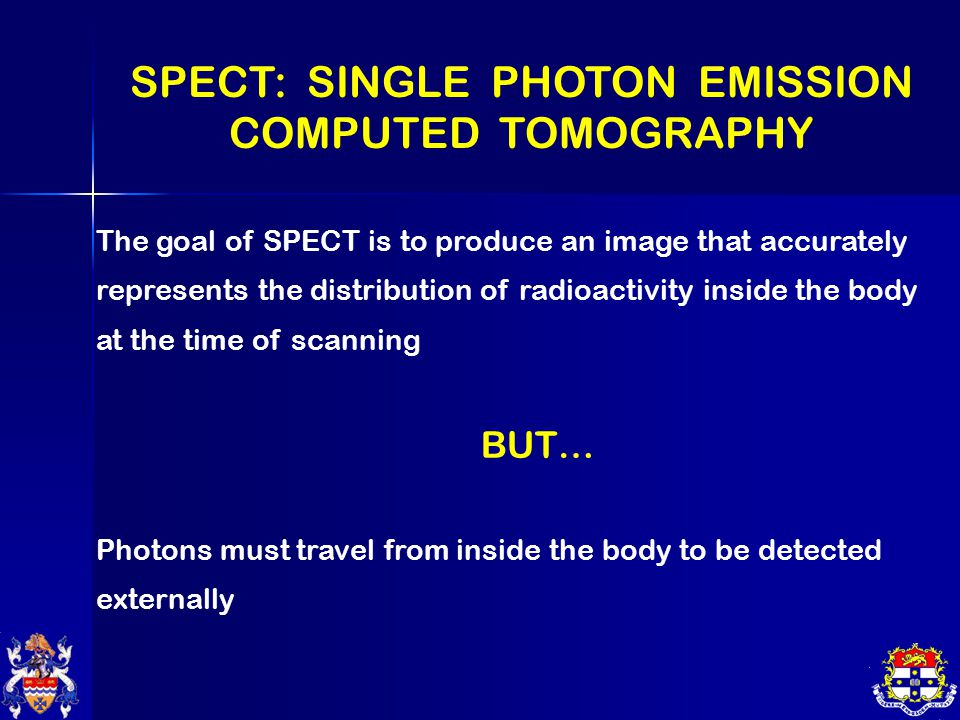 SPECT: SINGLE PHOTON EMISSION COMPUTED TOMOGRAPHY The goal of SPECT is to produce an image that accurately represents the distribution of radioactivity inside the body at the time of scanning BUT… Photons must travel from inside the body to be detected externally