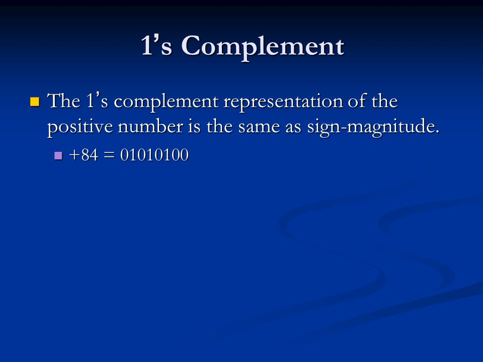 1 ' s Complement The 1 ' s complement representation of the positive number is the same as sign-magnitude. The 1 ' s complement representation of the