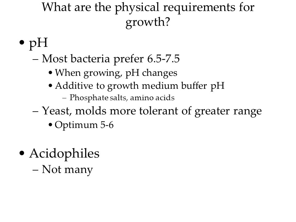 pH –Most bacteria prefer When growing, pH changes Additive to growth medium buffer pH –Phosphate salts, amino acids –Yeast, molds more tolerant of greater range Optimum 5-6 Acidophiles –Not many
