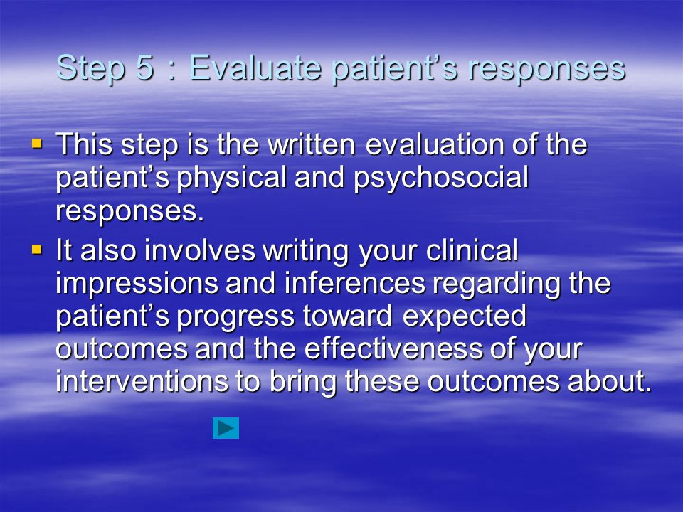 Step 5 : Evaluate patient's responses  This step is the written evaluation of the patient's physical and psychosocial responses.