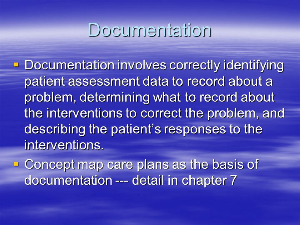 Documentation  Documentation involves correctly identifying patient assessment data to record about a problem, determining what to record about the interventions to correct the problem, and describing the patient's responses to the interventions.