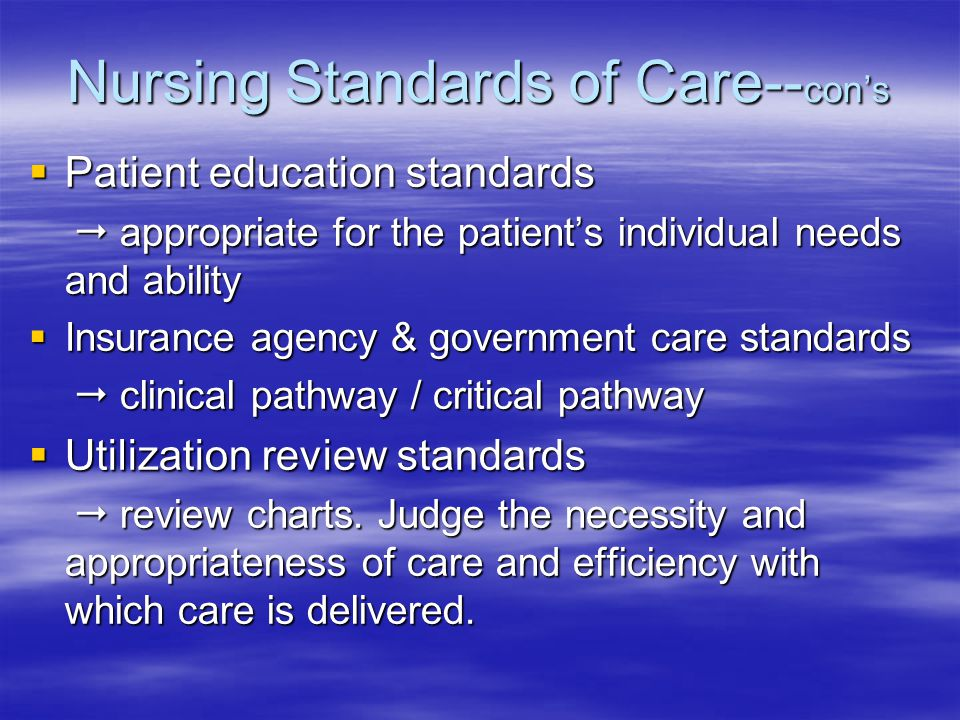 Nursing Standards of Care-- con's  Patient education standards  appropriate for the patient's individual needs and ability  appropriate for the patient's individual needs and ability  Insurance agency & government care standards  clinical pathway / critical pathway  clinical pathway / critical pathway  Utilization review standards  review charts.