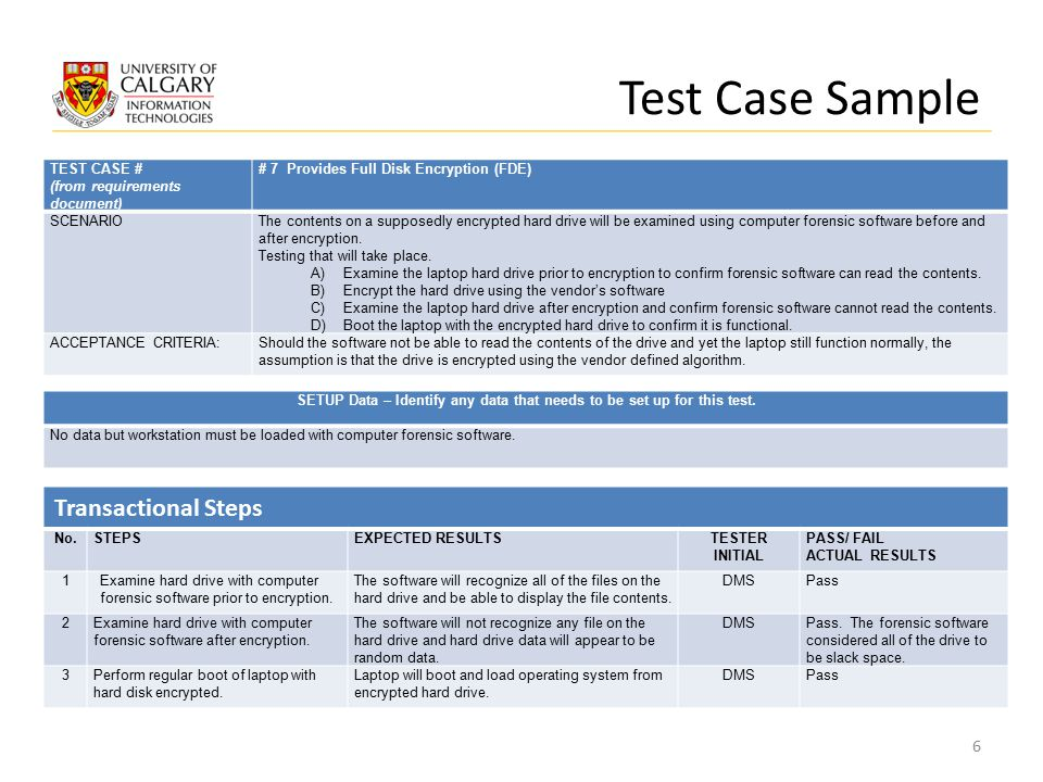Test Case Sample TEST CASE # (from requirements document) # 7 Provides Full Disk Encryption (FDE) SCENARIOThe contents on a supposedly encrypted hard drive will be examined using computer forensic software before and after encryption.