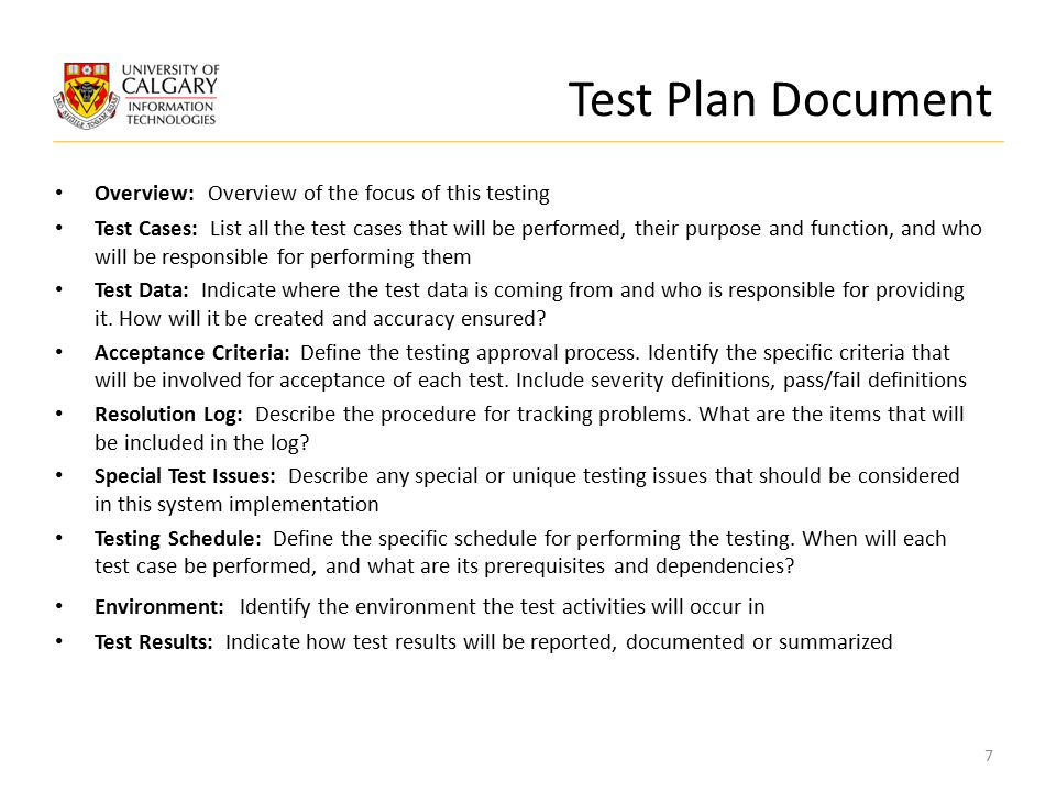Test Plan Document Overview: Overview of the focus of this testing Test Cases: List all the test cases that will be performed, their purpose and function, and who will be responsible for performing them Test Data: Indicate where the test data is coming from and who is responsible for providing it.