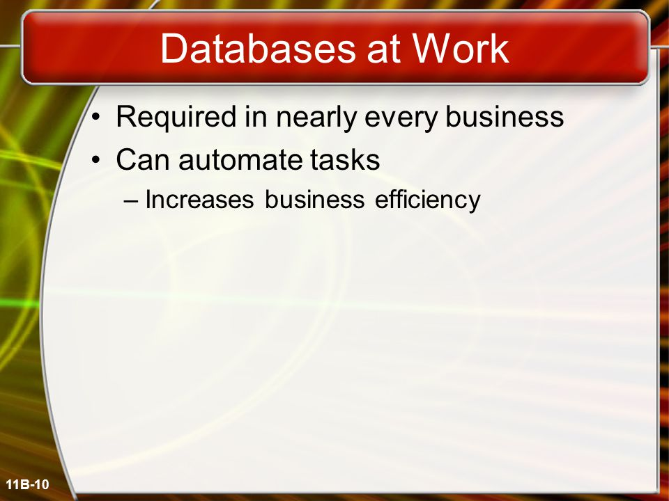 11B-10 Databases at Work Required in nearly every business Can automate tasks –Increases business efficiency